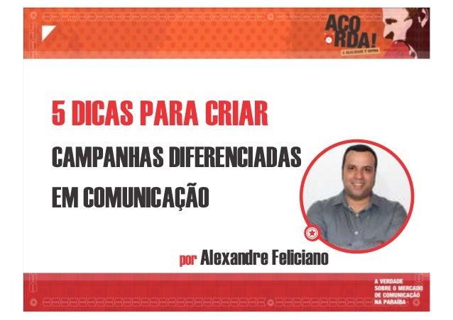 por Alexandre Feliciano 5 DICAS PARA CRIAR CAMPANHAS DIFERENCIADAS EM COMUNICAÇÃO