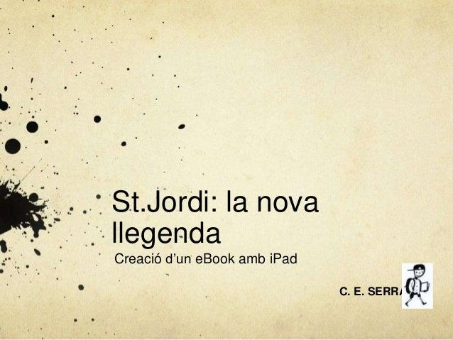 St.Jordi: la novallegendaCreació d'un eBook amb iPadC. E. SERRA