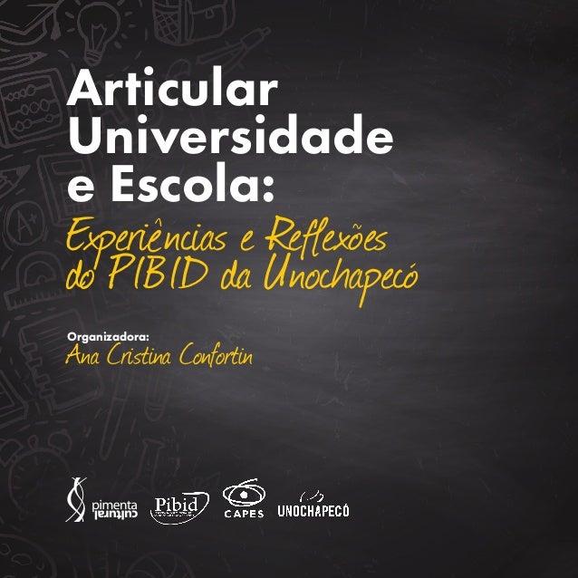 Articular Universidade e Escola: Experiências e Reflexões do PIBID da Unochapecó Organizadora: Ana Cristina Confortin