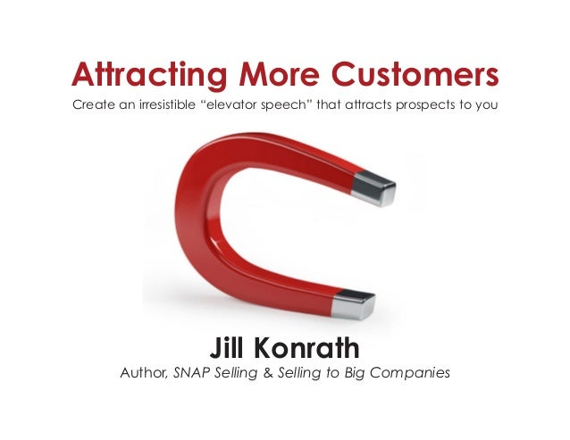 "Attracting More Customers Create an irresistible ""elevator speech"" that attracts prospects to you Jill Konrath Author, SNA..."