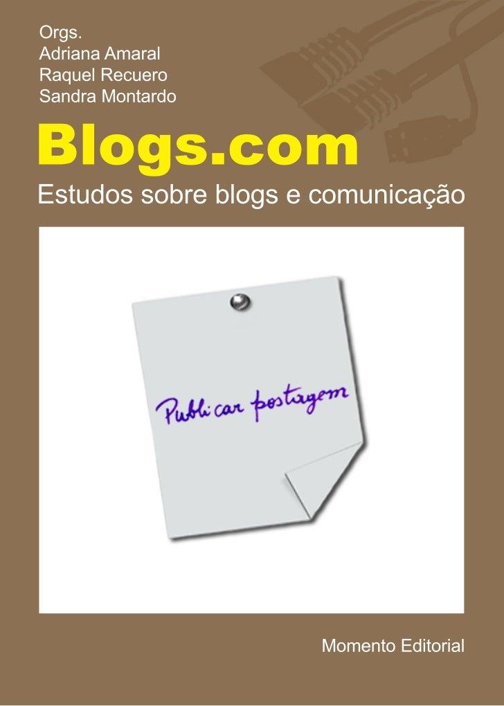 Orgs.Adriana AmaralRaquel RecueroSandra MontardoBlogs.comEstudos sobre blogs e comunicação                      Momento Ed...