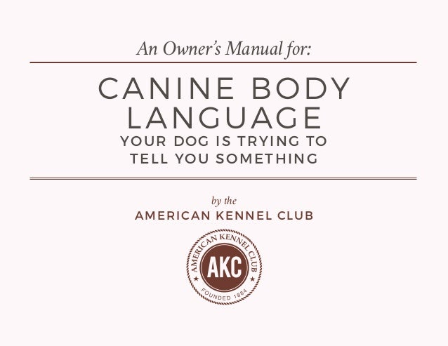 by the AMERICAN KENNEL CLUB CANINE BODY LANGUAGE YOUR DOG IS TRYING TO TELL YOU SOMETHING An Owner's Manual for: