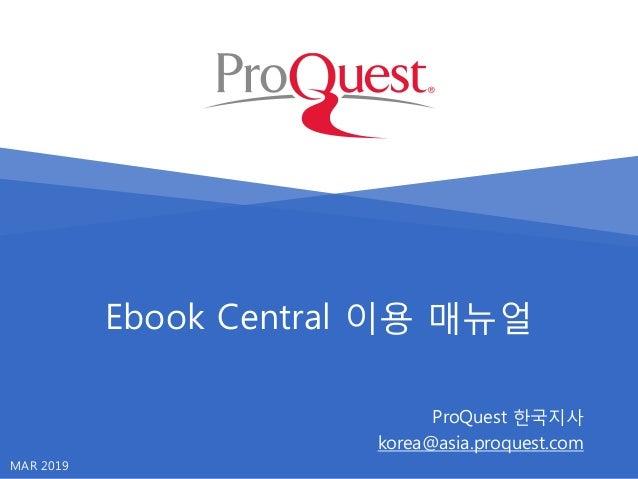 Ebook Central 이용 매뉴얼 ProQuest 한국지사 korea@asia.proquest.com MAR 2019