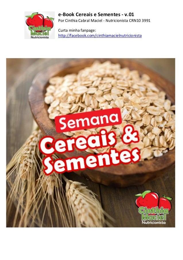 e-Book Cereais e Sementes - v.01Por Cinthia Cabral Maciel - Nutricionista CRN10 3991Curta minha fanpage:http://facebook.co...