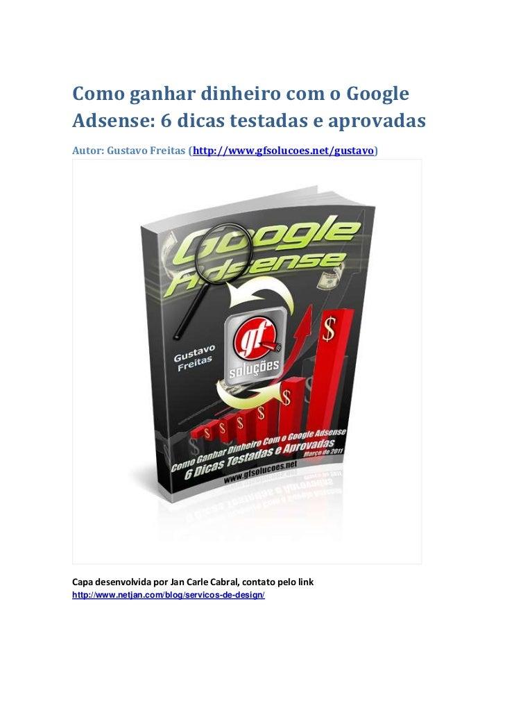 Como ganhar dinheiro com o GoogleAdsense: 6 dicas testadas e aprovadasAutor: Gustavo Freitas (http://www.gfsolucoes.net/gu...