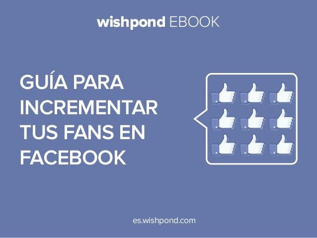 wishpond EBOOK  Guía para incrementar tus fans en facebook es.wishpond.com