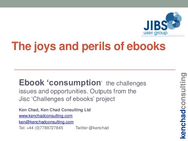 Ebook 'consumption'  the challenges issues and opportunities. Outputs from the Jisc 'Challenges of ebooks' project Ken Cha...