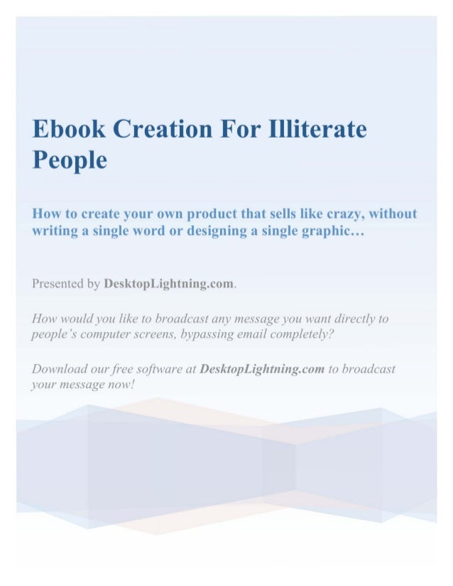 Ebook Creation For IlliteratePeopleHow to create your own product that sells like crazy, withoutwriting a single word or d...