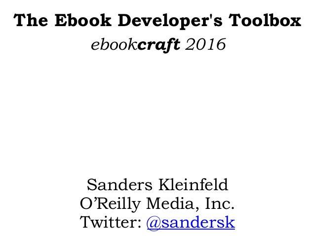 The Ebook Developer's Toolbox Sanders Kleinfeld O'Reilly Media, Inc. Twitter: @sandersk ebookcraft 2016