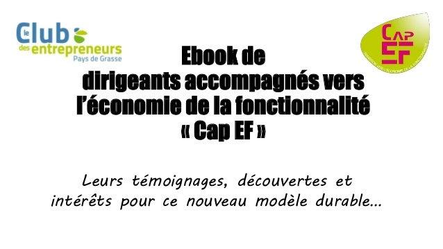 Ebook de  dirigeants accompagnés vers  l'économie de la fonctionnalité  « Cap EF »  Leurs témoignages, découvertes et  int...