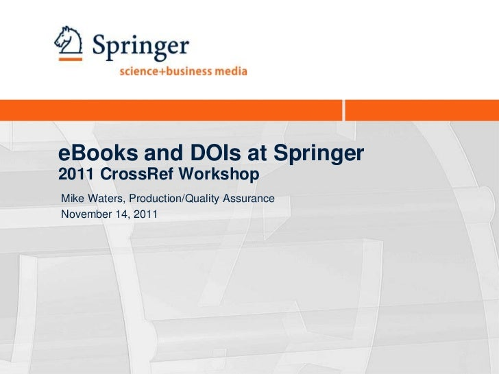 eBooks and DOIs at Springer2011 CrossRef WorkshopMike Waters, Production/Quality AssuranceNovember 14, 2011