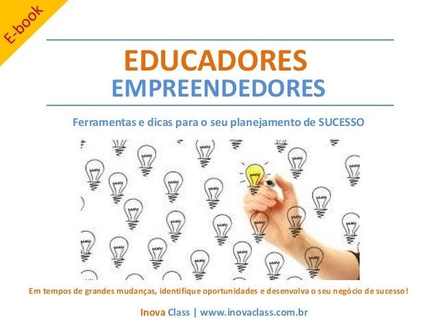 EMPREENDEDORES Ferramentas e dicas para o seu planejamento de SUCESSO EDUCADORES Inova Class | www.inovaclass.com.br Em te...