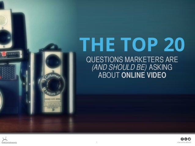 THE TOP 20 THE QUESTIONS MARKETERS TOP 20 ARE (AND SHOULD BE) QUESTIONS MARKETERS ARE (AND ASKING ABOUT VIDEO SHOULD BE) A...