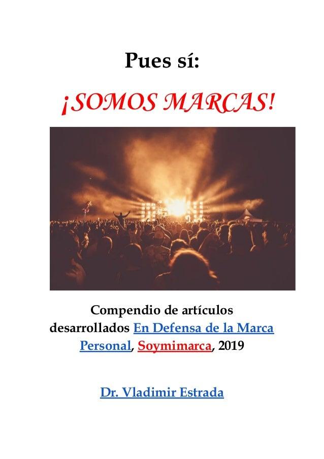 Pues sí: ¡SOMOS MARCAS!  Compendio de artículos desarrollados En Defensa de la Marca Personal, Soymimarca, 2019  D...