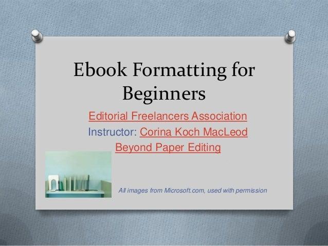 Ebook Formatting for Beginners Editorial Freelancers Association Instructor: Corina Koch MacLeod Beyond Paper Editing All ...