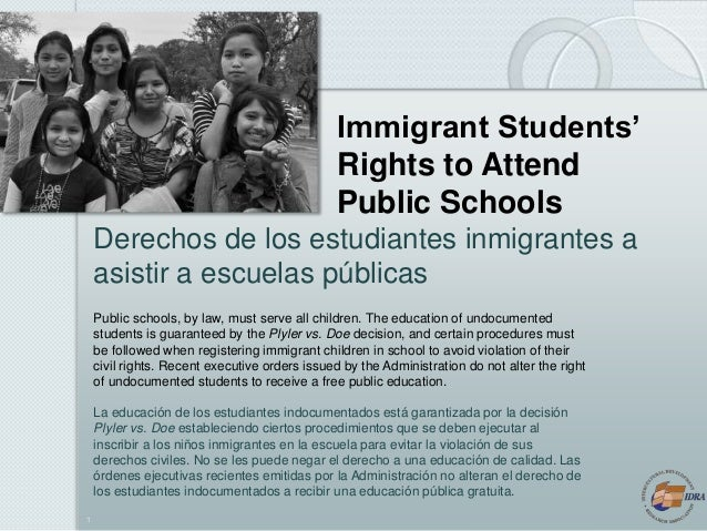 1 Immigrant Students' Rights to Attend Public Schools Public schools, by law, must serve all children. The education of un...