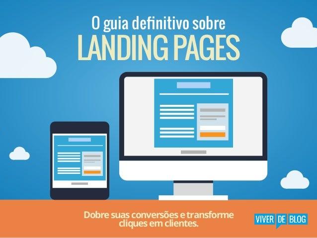 O guia definitivo sobre  LANDING PAGES  Dobre suas conversões e transforme cliques em clientes.