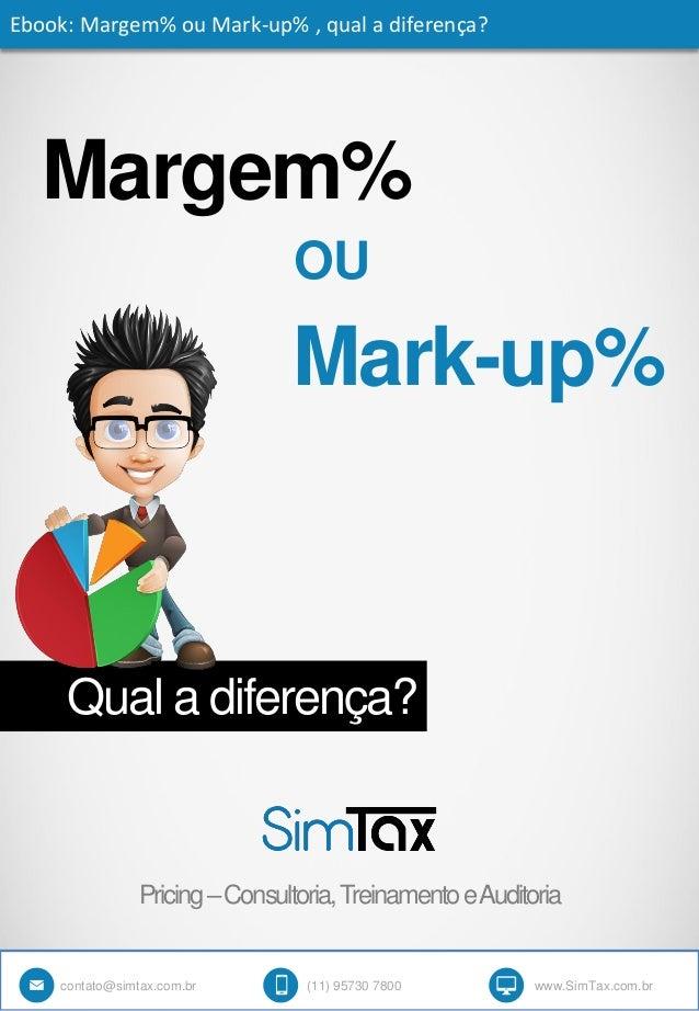 Margem% Qual a diferença? Ebook: Margem% ou Mark-up% , qual a diferença? OU Mark-up% contato@simtax.com.br (11) 95730 7800...