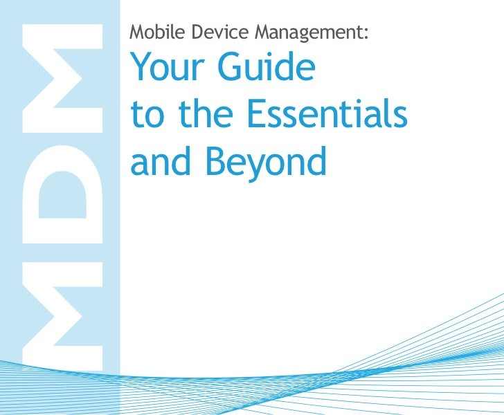 MDM  Mobile Device Management:  Your Guide  to the Essentials  and Beyond
