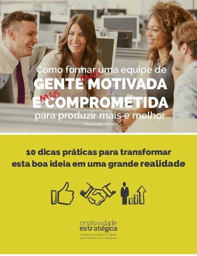 1 Como formar uma equipe de GENTE MOTIVADA E COMPROMETIDA mais mais POR DANIEL FRANCO 10 dicas práticas para transformar e...