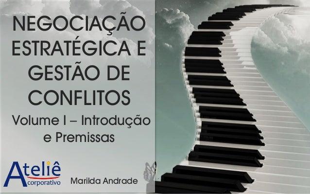 NEGOCIAÇÃO ESTRATÉGICA E GESTÃO DE CONFLITOS Volume I – Introdução e Premissas Marilda Andrade