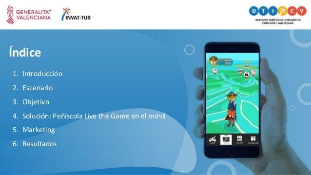 Índice 1. Introducción 2. Escenario 3. Objetivo 4. Solución: Peñíscola Live the Game en el móvil 5. Marketing 6. Resultados