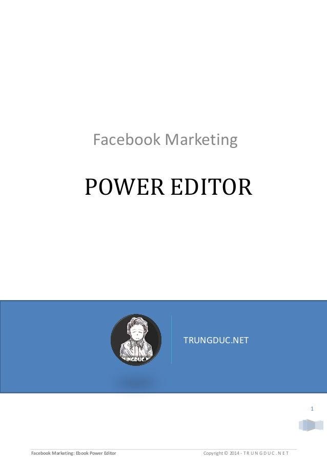 Facebook Marketing: Ebook Power Editor Copyright © 2014 - T R U N G D U C . N E T 1 POWER EDITOR Facebook Marketing TRUNGD...