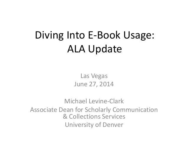 Diving Into E-Book Usage: ALA Update Las Vegas June 27, 2014 Michael Levine-Clark Associate Dean for Scholarly Communicati...