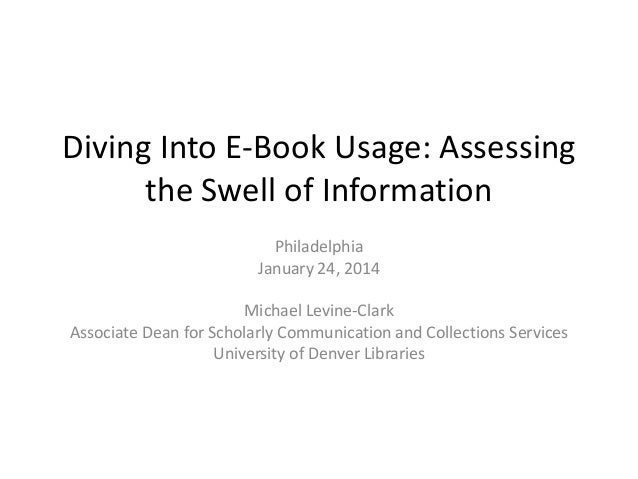 Diving Into E-Book Usage: Assessing the Swell of Information Philadelphia January 24, 2014  Michael Levine-Clark Associate...