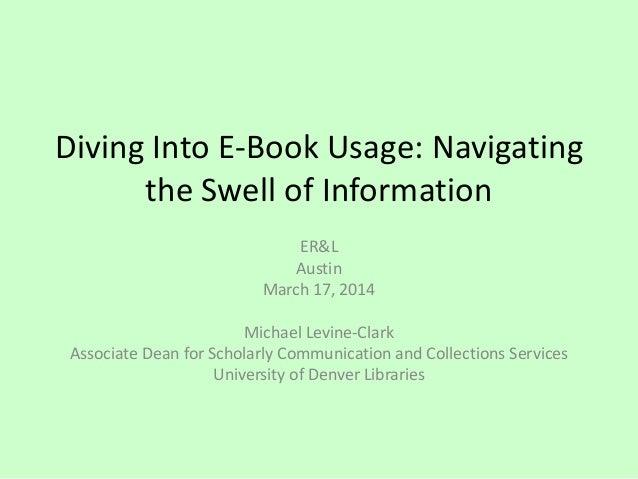 Diving Into E-Book Usage: Navigating the Swell of Information ER&L Austin March 17, 2014 Michael Levine-Clark Associate De...
