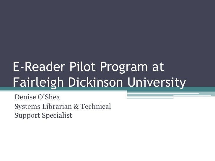 E-Reader Pilot Program at Fairleigh Dickinson University<br />Denise O'Shea<br />Systems Librarian & Technical Support Spe...