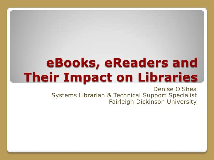 eBooks, eReaders and Their Impact on Libraries<br />Denise O'Shea<br />Systems Librarian & Technical Support Specialist<br...