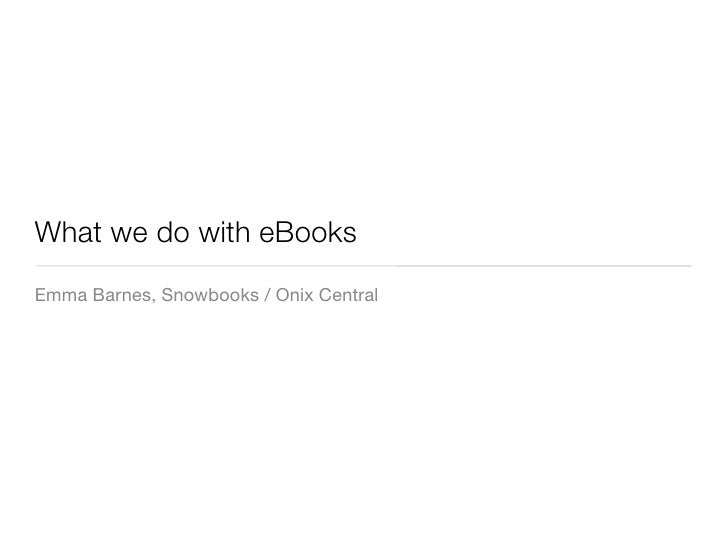 What we do with eBooks Emma Barnes, Snowbooks / Onix Central