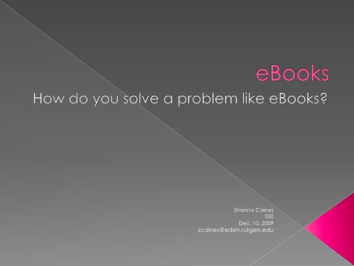 eBooks<br />How do you solve a problem like eBooks?<br />Shanna Caines <br />550<br />Dec. 10, 2009<br />scaines@eden.rutg...
