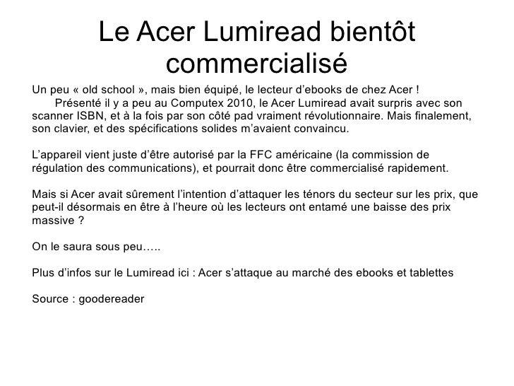 Le Acer Lumiread bientôt commercialisé Un peu « old school », mais bien équipé, le lecteur d'ebooks de chez Acer ! Présent...