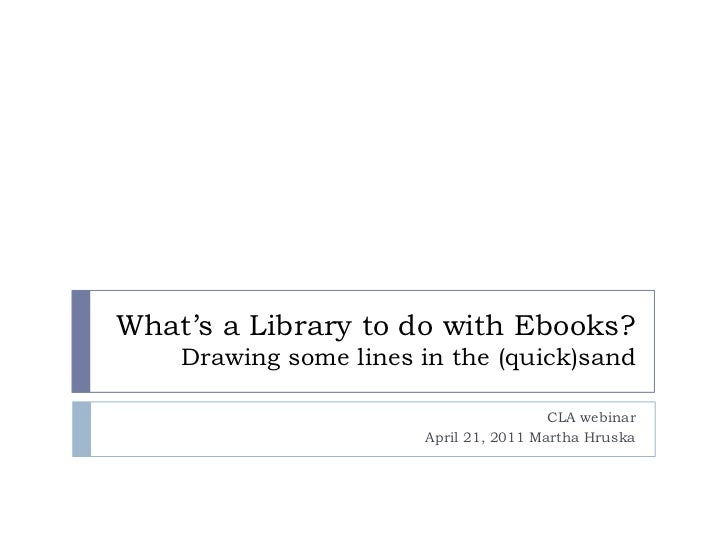 What's a Library to do with Ebooks?Drawing some lines in the (quick)sand<br />CLA webinar<br />April 21, 2011 Martha Hrusk...