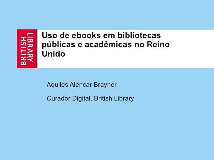 Uso de ebooks em bibliotecas públicas e acadêmicas no Reino Unido Aquiles Alencar Brayner Curador Digital, British Library