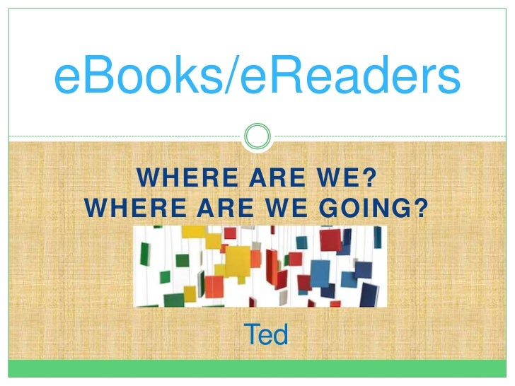 eBooks/eReaders   WHERE ARE WE? WHERE ARE WE GOING?         Ted