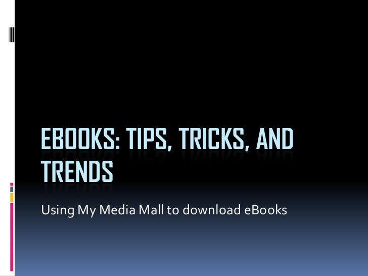 EBOOKS: TIPS, TRICKS, ANDTRENDSUsing My Media Mall to download eBooks