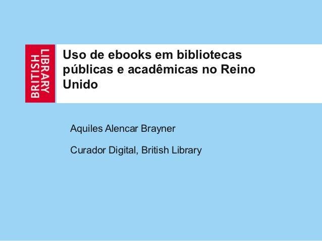 Uso de ebooks em bibliotecaspúblicas e acadêmicas no ReinoUnido Aquiles Alencar Brayner Curador Digital, British Library