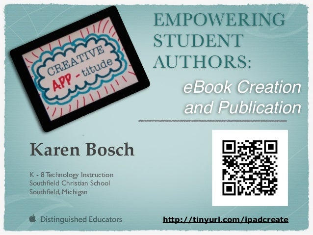 EMPOWERING STUDENT AUTHORS: Karen Bosch K - 8 Technology Instruction Southfield Christian School Southfield, Michigan http:/...
