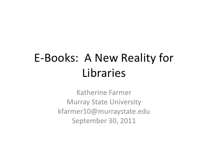 E-Books: A New Reality for         Libraries         Katherine Farmer       Murray State University    kfarmer10@murraysta...