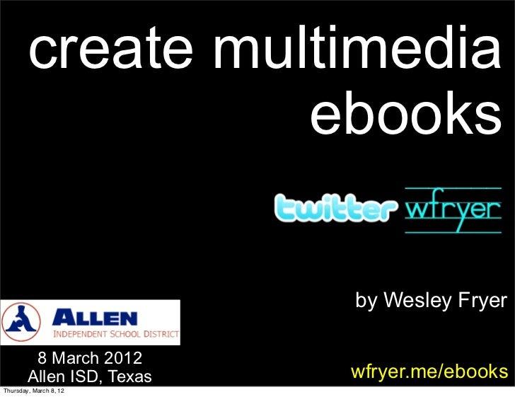 create multimedia                  ebooks                           by Wesley Fryer         8 March 2012        Allen ISD,...