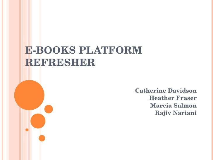 E-BOOKS PLATFORM REFRESHER Catherine Davidson Heather Fraser Marcia Salmon Rajiv Nariani