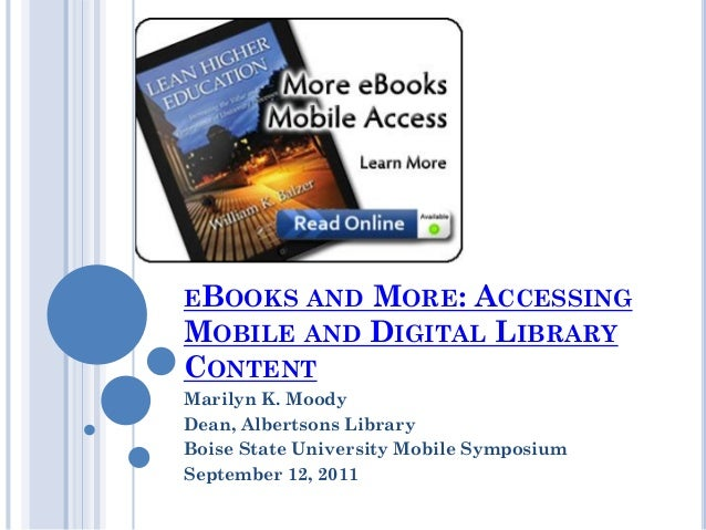 EBOOKS AND MORE: ACCESSING MOBILE AND DIGITAL LIBRARY CONTENT Marilyn K. Moody Dean, Albertsons Library Boise State Univer...