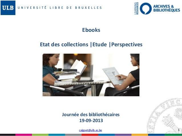 1calgoet@ulb.ac.be Journée des bibliothécaires 19-09-2013 Ebooks Etat des collections |Etude |Perspectives