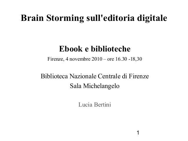 1 Brain Storming sull'editoria digitale Ebook e biblioteche Firenze, 4 novembre 2010 – ore 16.30 -18,30 Biblioteca Naziona...