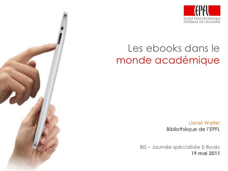 Les ebooks dans le monde académique Lionel Walter Bibliothèque de l'EPFL BIS – Journée spécialisée E-Books 19 mai 2011