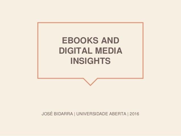 EBOOKS AND DIGITAL MEDIA INSIGHTS JOSÉ BIDARRA | UNIVERSIDADE ABERTA | 2016