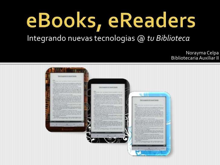 eBooks, eReaders <br />Integrandonuevastecnologias @ tuBiblioteca<br />Norayma Celpa<br />BibliotecariaAuxiliar II<br />
